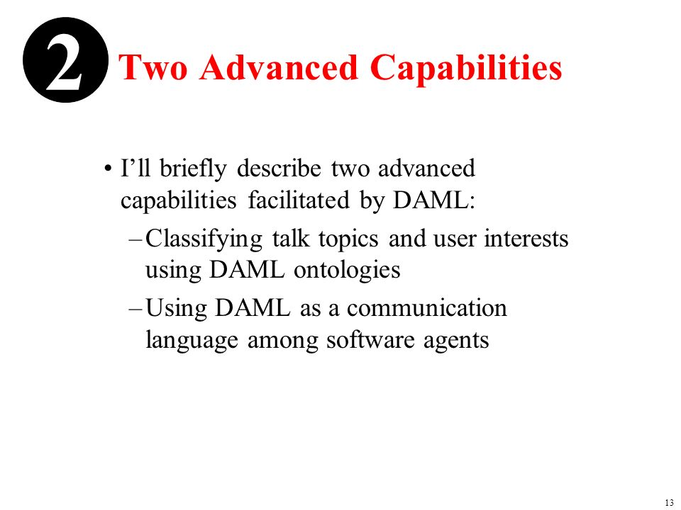 13 Two Advanced Capabilities Ill briefly describe two advanced capabilities facilitated by DAML: –Classifying talk topics and user interests using DAML ontologies –Using DAML as a communication language among software agents 2