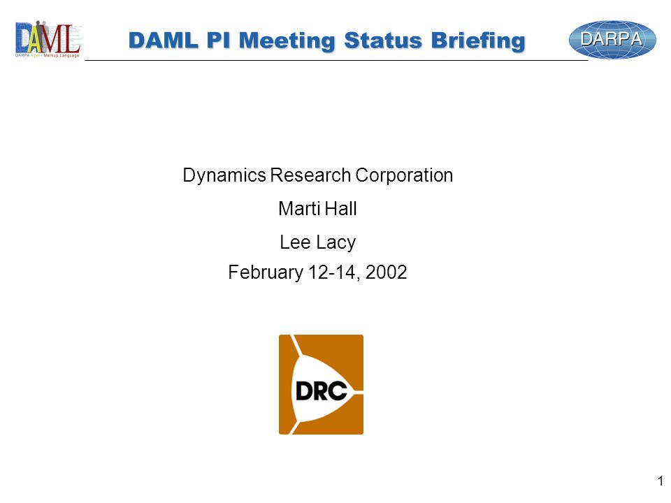 1 DAML PI Meeting Status Briefing Dynamics Research Corporation Marti Hall Lee Lacy February 12-14, 2002