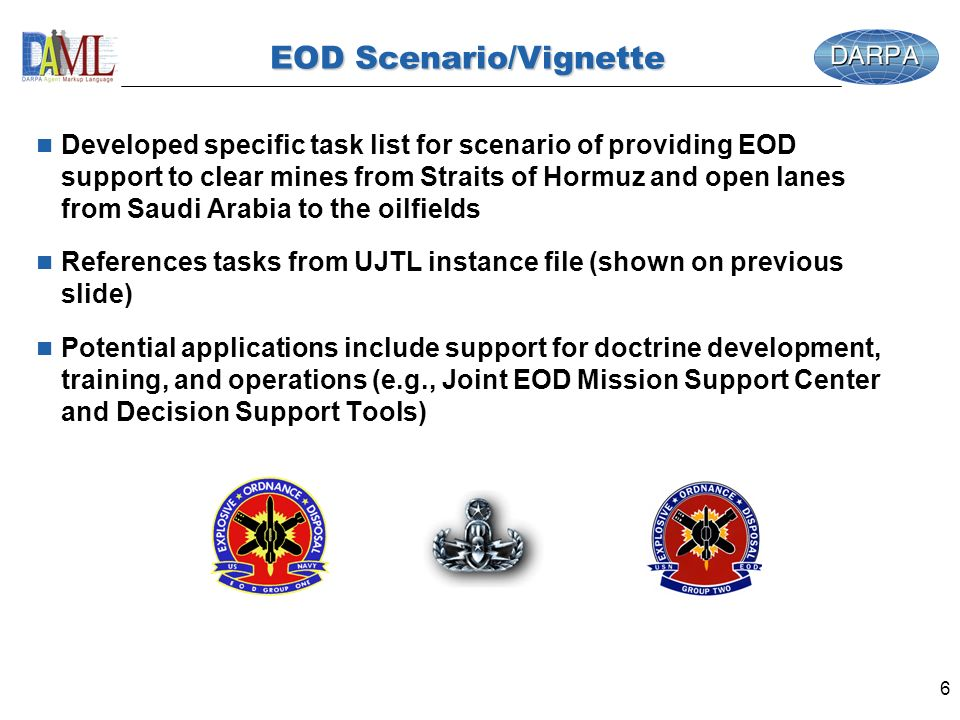 6 EOD Scenario/Vignette n Developed specific task list for scenario of providing EOD support to clear mines from Straits of Hormuz and open lanes from Saudi Arabia to the oilfields n References tasks from UJTL instance file (shown on previous slide) n Potential applications include support for doctrine development, training, and operations (e.g., Joint EOD Mission Support Center and Decision Support Tools)