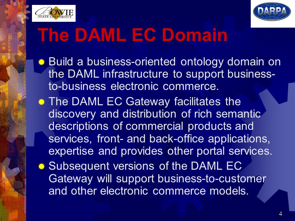 4 The DAML EC Domain Build a business-oriented ontology domain on the DAML infrastructure to support business- to-business electronic commerce.