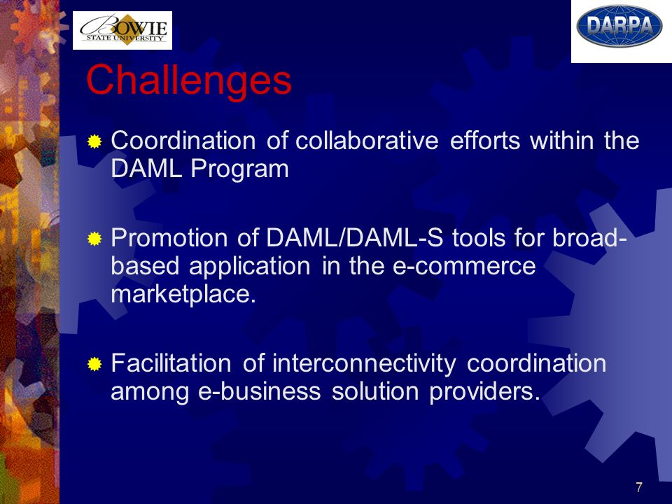 7 Challenges Coordination of collaborative efforts within the DAML Program Promotion of DAML/DAML-S tools for broad- based application in the e-commerce marketplace.