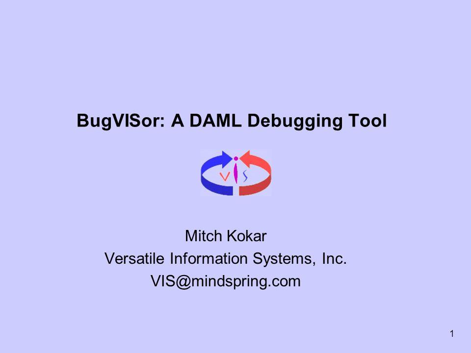 1 BugVISor: A DAML Debugging Tool Mitch Kokar Versatile Information Systems, Inc.