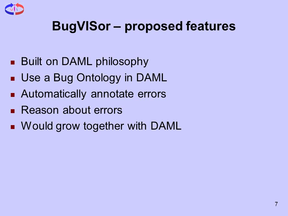 7 BugVISor – proposed features Built on DAML philosophy Use a Bug Ontology in DAML Automatically annotate errors Reason about errors Would grow togeth