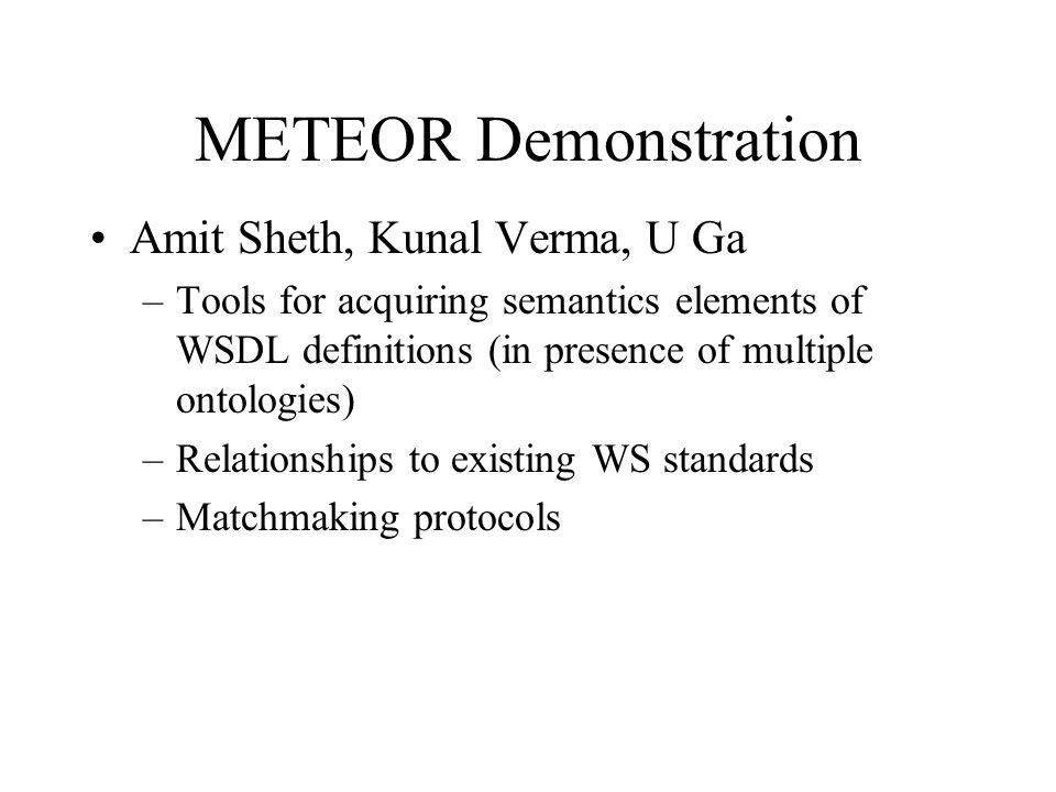 METEOR Demonstration Amit Sheth, Kunal Verma, U Ga –Tools for acquiring semantics elements of WSDL definitions (in presence of multiple ontologies) –R
