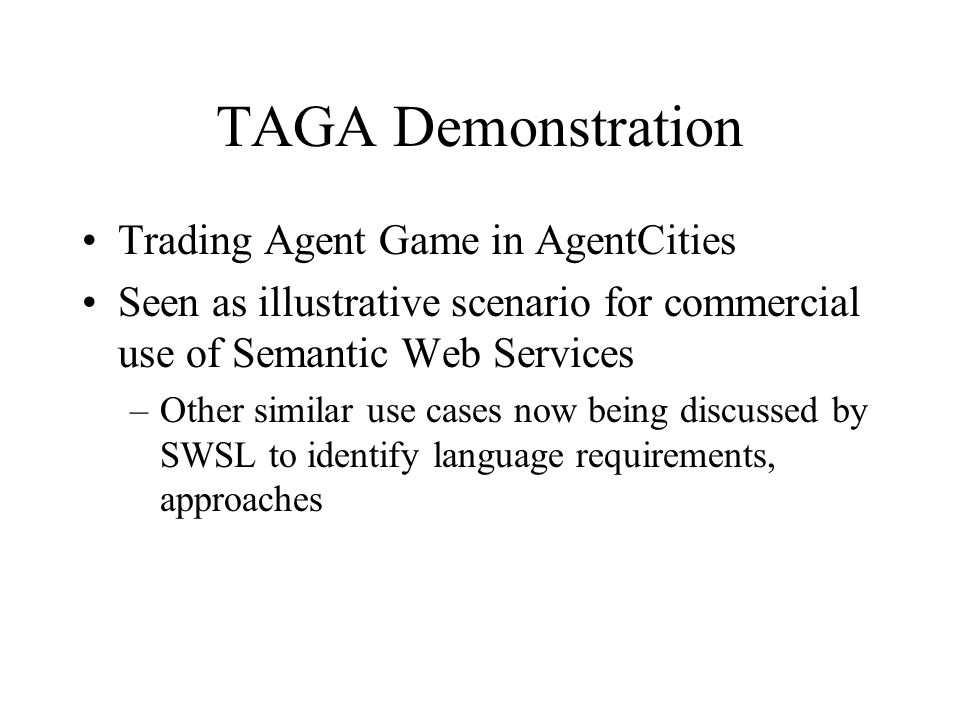 TAGA Demonstration Trading Agent Game in AgentCities Seen as illustrative scenario for commercial use of Semantic Web Services –Other similar use case