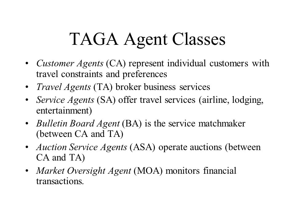 TAGA Agent Classes Customer Agents (CA) represent individual customers with travel constraints and preferences Travel Agents (TA) broker business serv