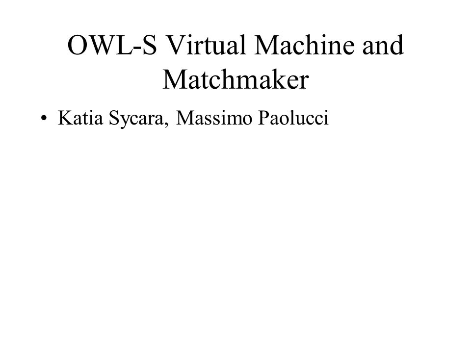 OWL-S Virtual Machine and Matchmaker Katia Sycara, Massimo Paolucci