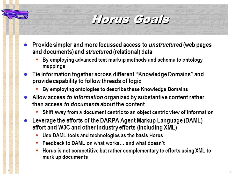 2 2 Horus Goals Provide simpler and more focussed access to unstructured (web pages and documents) and structured (relational) data By employing advanced text markup methods and schema to ontology mappings Tie information together across different Knowledge Domains and provide capability to follow threads of logic By employing ontologies to describe these Knowledge Domains Allow access to information organized by substantive content rather than access to documents about the content Shift away from a document centric to an object centric view of information Leverage the efforts of the DARPA Agent Markup Language (DAML) effort and W3C and other industry efforts (including XML) Use DAML tools and technologies as the basis Horus Feedback to DAML on what works… and what doesnt Horus is not competitive but rather complementary to efforts using XML to mark up documents