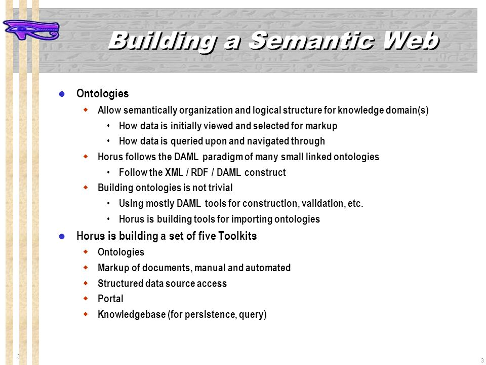 3 3 Building a Semantic Web Ontologies Allow semantically organization and logical structure for knowledge domain(s) How data is initially viewed and selected for markup How data is queried upon and navigated through Horus follows the DAML paradigm of many small linked ontologies Follow the XML / RDF / DAML construct Building ontologies is not trivial Using mostly DAML tools for construction, validation, etc.