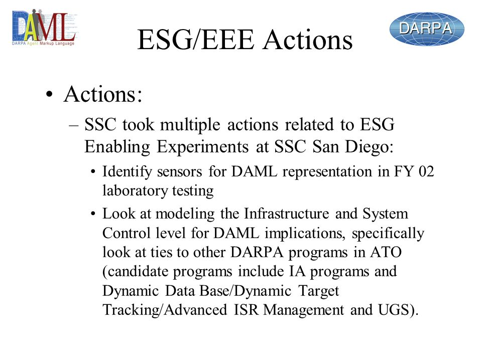 ESG/EEE Actions Actions: –SSC took multiple actions related to ESG Enabling Experiments at SSC San Diego: Identify sensors for DAML representation in FY 02 laboratory testing Look at modeling the Infrastructure and System Control level for DAML implications, specifically look at ties to other DARPA programs in ATO (candidate programs include IA programs and Dynamic Data Base/Dynamic Target Tracking/Advanced ISR Management and UGS).