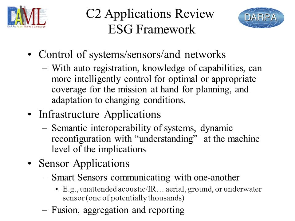 C2 Applications Review ESG Framework Control of systems/sensors/and networks –With auto registration, knowledge of capabilities, can more intelligently control for optimal or appropriate coverage for the mission at hand for planning, and adaptation to changing conditions.