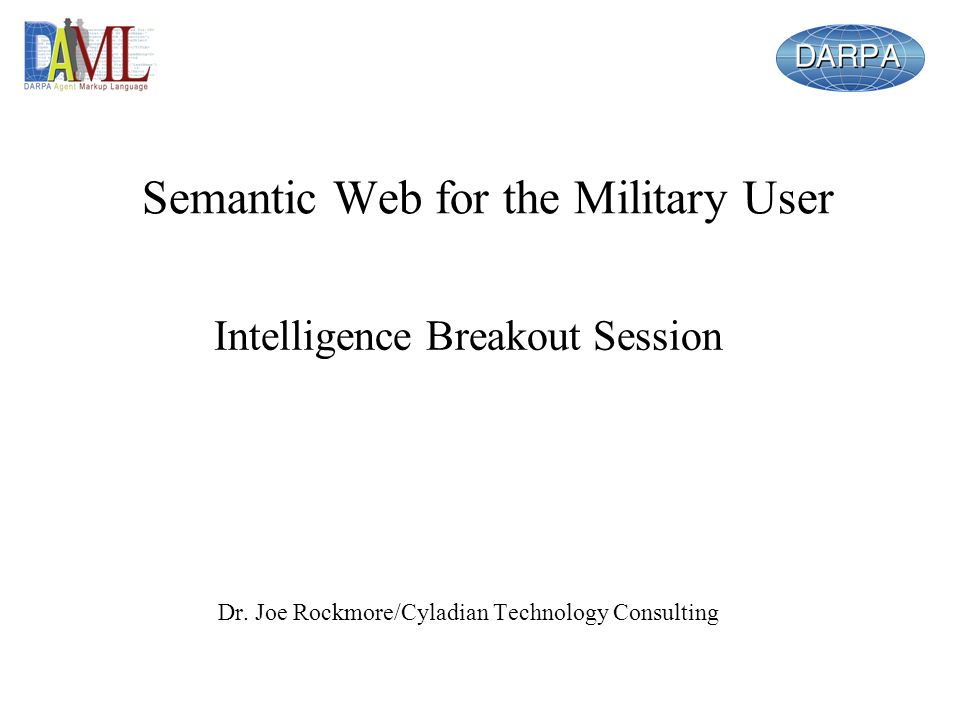 Recommendations Military and intelligence users that particularly should hear about semantic web: –DoD elements: DIA (esp JIVA), NSA –Agencies: NRO, NIMA, CIA –Service intel agencies: ISCOM, AFIA, ONI, MCIA –Unified commands: JICs and JACs –Standards setting and interoperability orgs How do organizations understand what DAML products and approaches could help them.