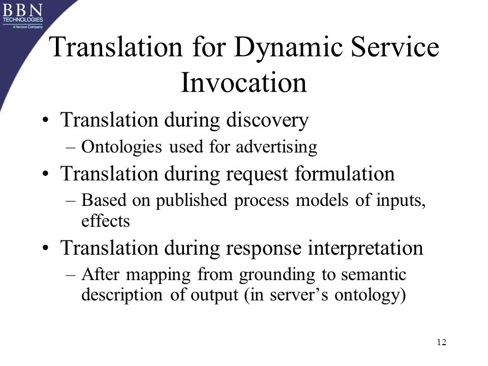 12 Translation for Dynamic Service Invocation Translation during discovery –Ontologies used for advertising Translation during request formulation –Based on published process models of inputs, effects Translation during response interpretation –After mapping from grounding to semantic description of output (in servers ontology)