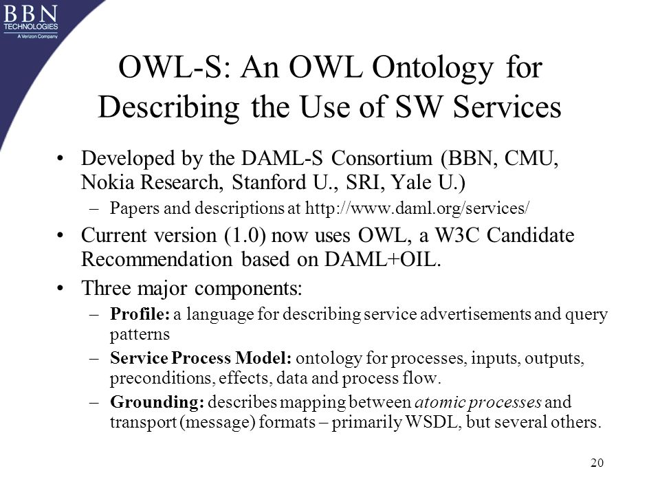 20 OWL-S: An OWL Ontology for Describing the Use of SW Services Developed by the DAML-S Consortium (BBN, CMU, Nokia Research, Stanford U., SRI, Yale U.) –Papers and descriptions at http://www.daml.org/services/ Current version (1.0) now uses OWL, a W3C Candidate Recommendation based on DAML+OIL.