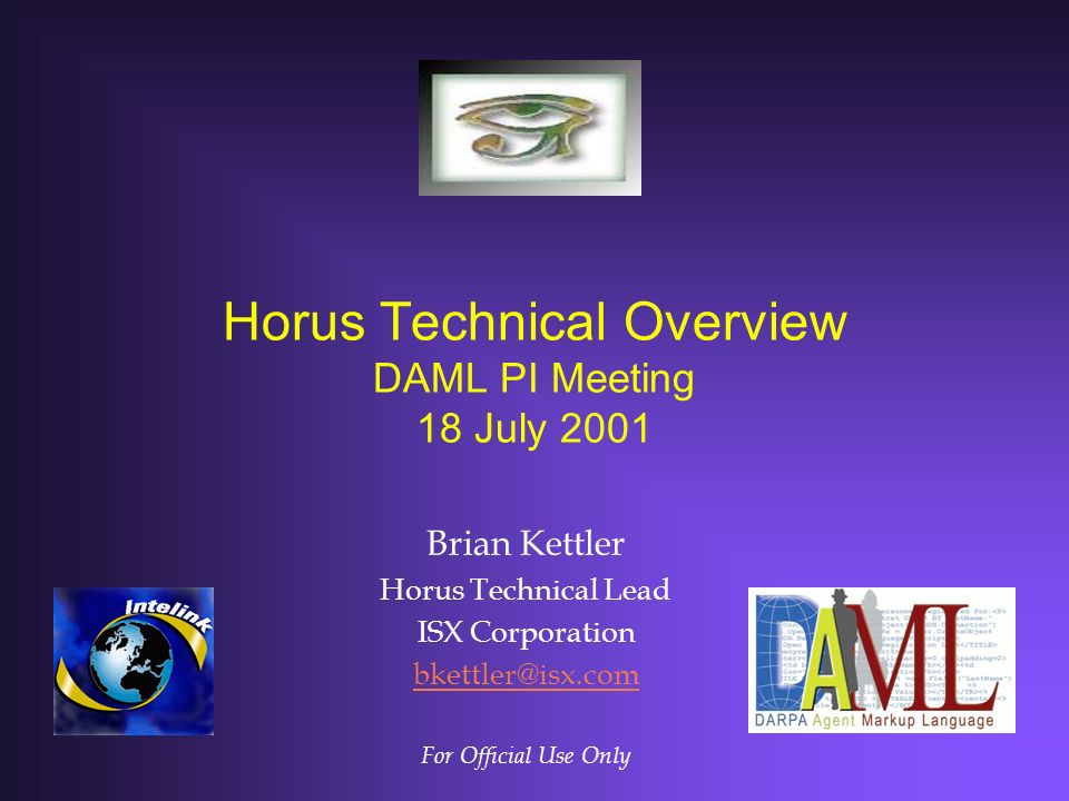 Horus Technical Overview DAML PI Meeting 18 July 2001 Brian Kettler Horus Technical Lead ISX Corporation bkettler@isx.com For Official Use Only