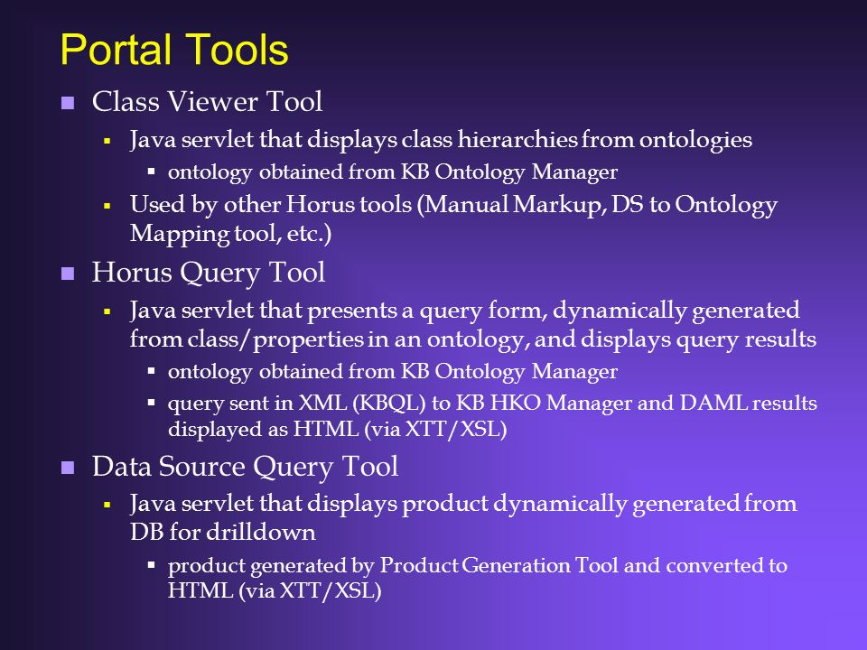 Portal Tools n Class Viewer Tool Java servlet that displays class hierarchies from ontologies ontology obtained from KB Ontology Manager Used by other