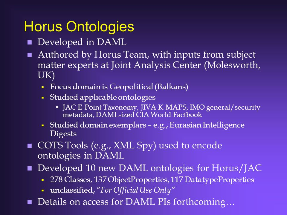 Horus Ontologies n Developed in DAML n Authored by Horus Team, with inputs from subject matter experts at Joint Analysis Center (Molesworth, UK) Focus