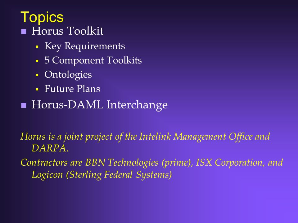 Topics n Horus Toolkit Key Requirements 5 Component Toolkits Ontologies Future Plans n Horus-DAML Interchange Horus is a joint project of the Intelink