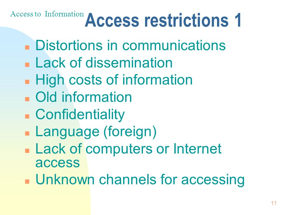 11 Access restrictions 1 n Distortions in communications n Lack of dissemination n High costs of information n Old information n Confidentiality n Language (foreign) n Lack of computers or Internet access n Unknown channels for accessing Access to Information
