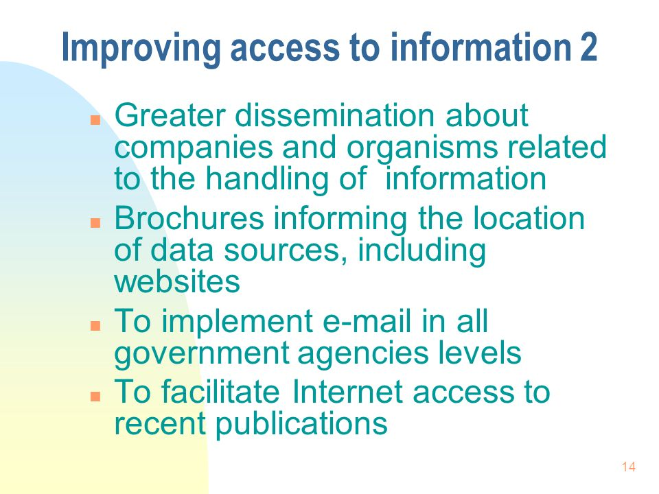 14 Improving access to information 2 n Greater dissemination about companies and organisms related to the handling of information n Brochures informing the location of data sources, including websites n To implement e-mail in all government agencies levels n To facilitate Internet access to recent publications