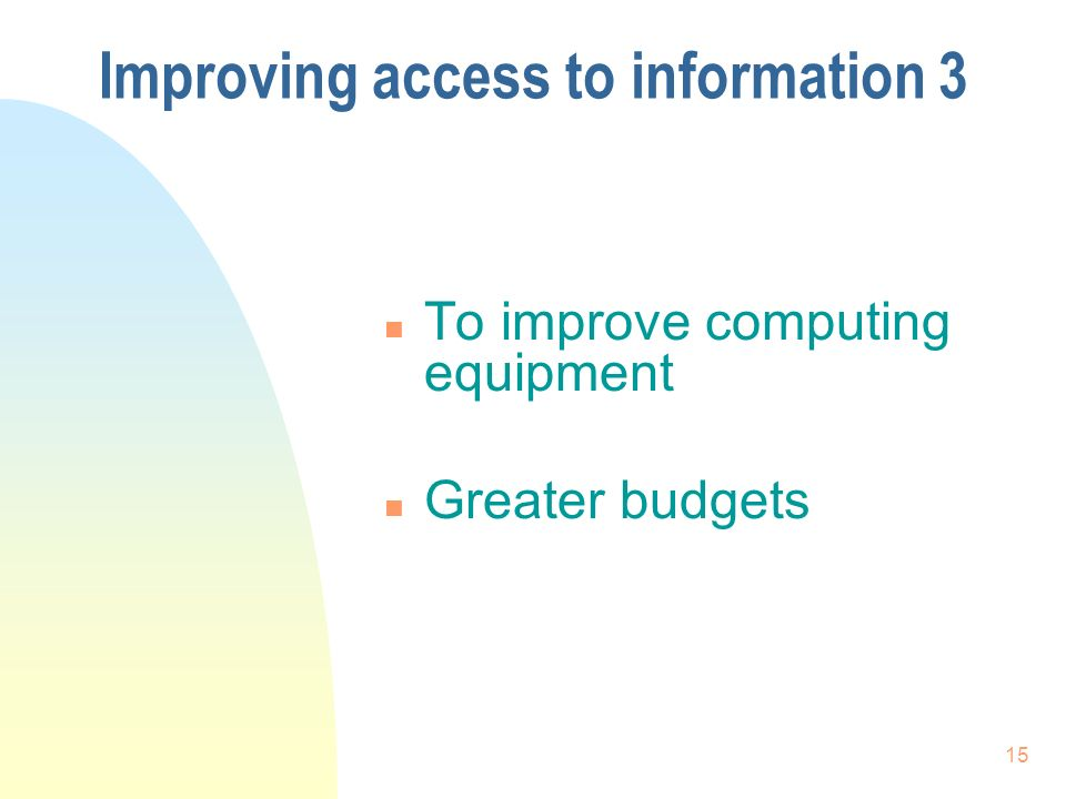 15 Improving access to information 3 n To improve computing equipment n Greater budgets