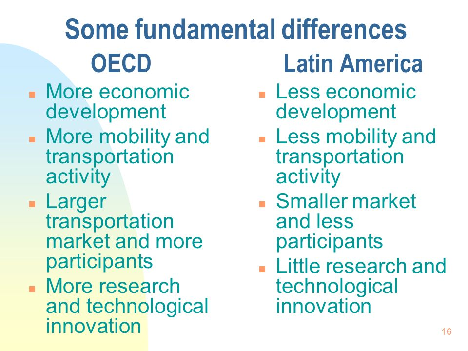 16 Some fundamental differences OECD n More economic development n More mobility and transportation activity n Larger transportation market and more participants n More research and technological innovation Latin America n Less economic development n Less mobility and transportation activity n Smaller market and less participants n Little research and technological innovation
