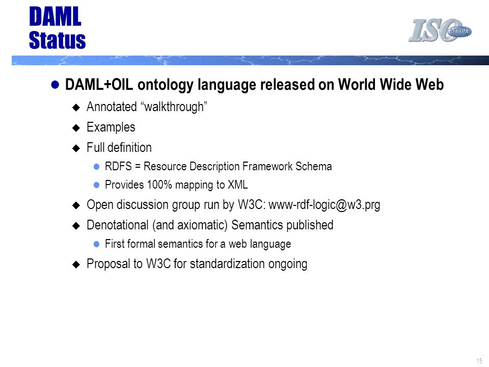 15 DAML Status DAML+OIL ontology language released on World Wide Web Annotated walkthrough Examples Full definition RDFS = Resource Description Framew
