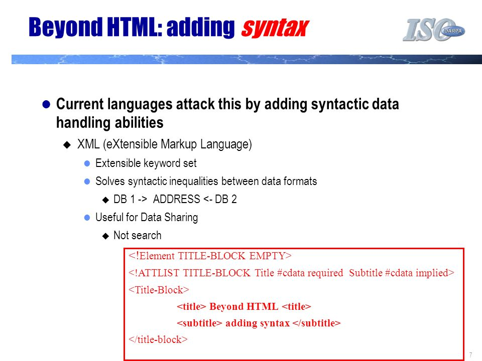 7 Beyond HTML: adding syntax Current languages attack this by adding syntactic data handling abilities XML (eXtensible Markup Language) Extensible key