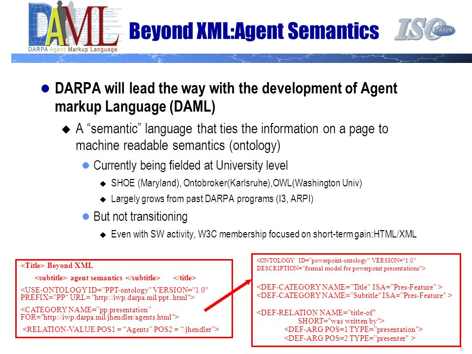 9 Beyond XML:Agent Semantics DARPA will lead the way with the development of Agent markup Language (DAML) A semantic language that ties the information on a page to machine readable semantics (ontology) Currently being fielded at University level SHOE (Maryland), Ontobroker(Karlsruhe),OWL(Washington Univ) Largely grows from past DARPA programs (I3, ARPI) But not transitioning Even with SW activity, W3C membership focused on short-term gain:HTML/XML Beyond XML agent semantics <DEF-RELATION NAME=title-of SHORT= was written by >