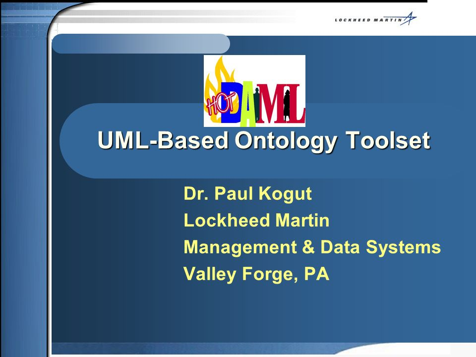 UML-Based Ontology Toolset Dr. Paul Kogut Lockheed Martin Management & Data Systems Valley Forge, PA