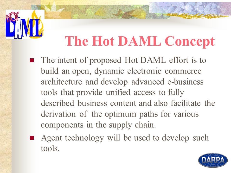 4 The Hot DAML Concept The intent of proposed Hot DAML effort is to build an open, dynamic electronic commerce architecture and develop advanced e-business tools that provide unified access to fully described business content and also facilitate the derivation of the optimum paths for various components in the supply chain.