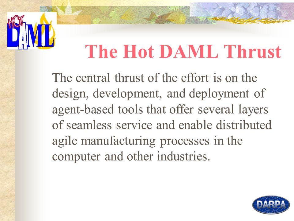5 The Hot DAML Thrust The central thrust of the effort is on the design, development, and deployment of agent-based tools that offer several layers of seamless service and enable distributed agile manufacturing processes in the computer and other industries.