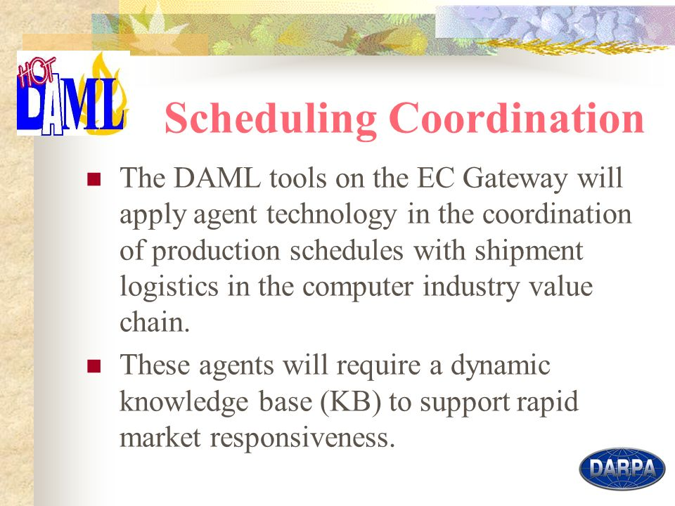 6 Scheduling Coordination The DAML tools on the EC Gateway will apply agent technology in the coordination of production schedules with shipment logistics in the computer industry value chain.