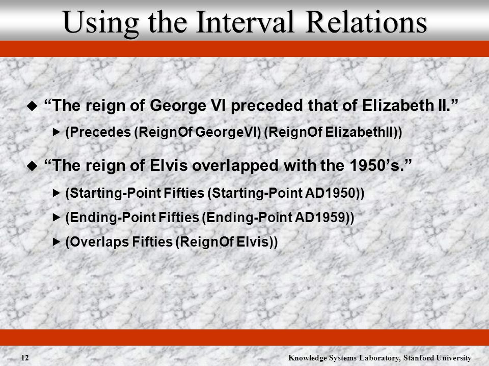 Knowledge Systems Laboratory, Stanford University12 Using the Interval Relations The reign of George VI preceded that of Elizabeth II.