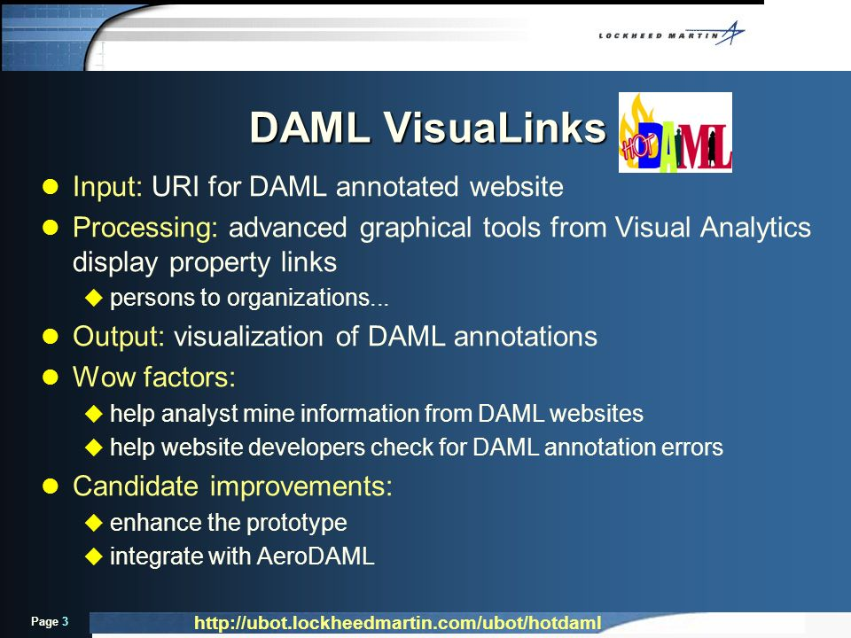 Page 3 DAML VisuaLinks l Input: URI for DAML annotated website l Processing: advanced graphical tools from Visual Analytics display property links u persons to organizations...