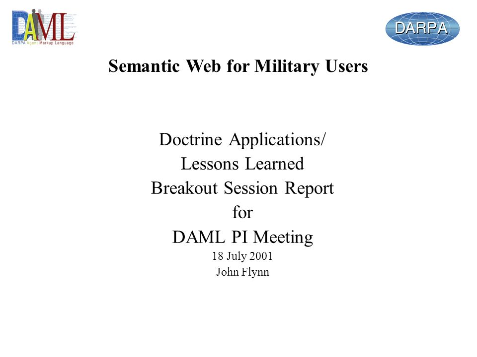 Doctrine Applications/ Lessons Learned Breakout Session Report for DAML PI Meeting 18 July 2001 John Flynn Semantic Web for Military Users
