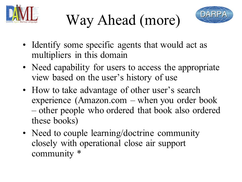 Way Ahead (more) Identify some specific agents that would act as multipliers in this domain Need capability for users to access the appropriate view based on the users history of use How to take advantage of other users search experience (Amazon.com – when you order book – other people who ordered that book also ordered these books) Need to couple learning/doctrine community closely with operational close air support community *