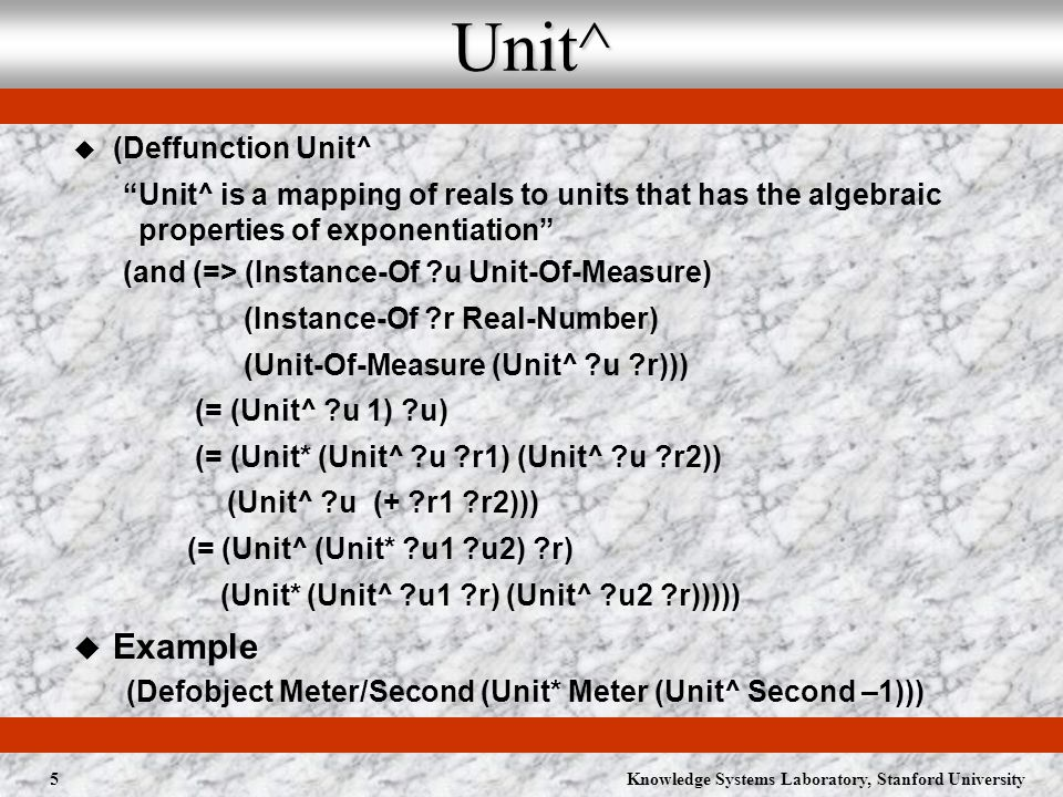 Knowledge Systems Laboratory, Stanford University5Unit^ (Deffunction Unit^ Unit^ is a mapping of reals to units that has the algebraic properties of exponentiation (and (=> (Instance-Of u Unit-Of-Measure) (Instance-Of r Real-Number) (Unit-Of-Measure (Unit^ u r))) (= (Unit^ u 1) u) (= (Unit* (Unit^ u r1) (Unit^ u r2)) (Unit^ u (+ r1 r2))) (= (Unit^ (Unit* u1 u2) r) (Unit* (Unit^ u1 r) (Unit^ u2 r))))) Example (Defobject Meter/Second (Unit* Meter (Unit^ Second –1)))