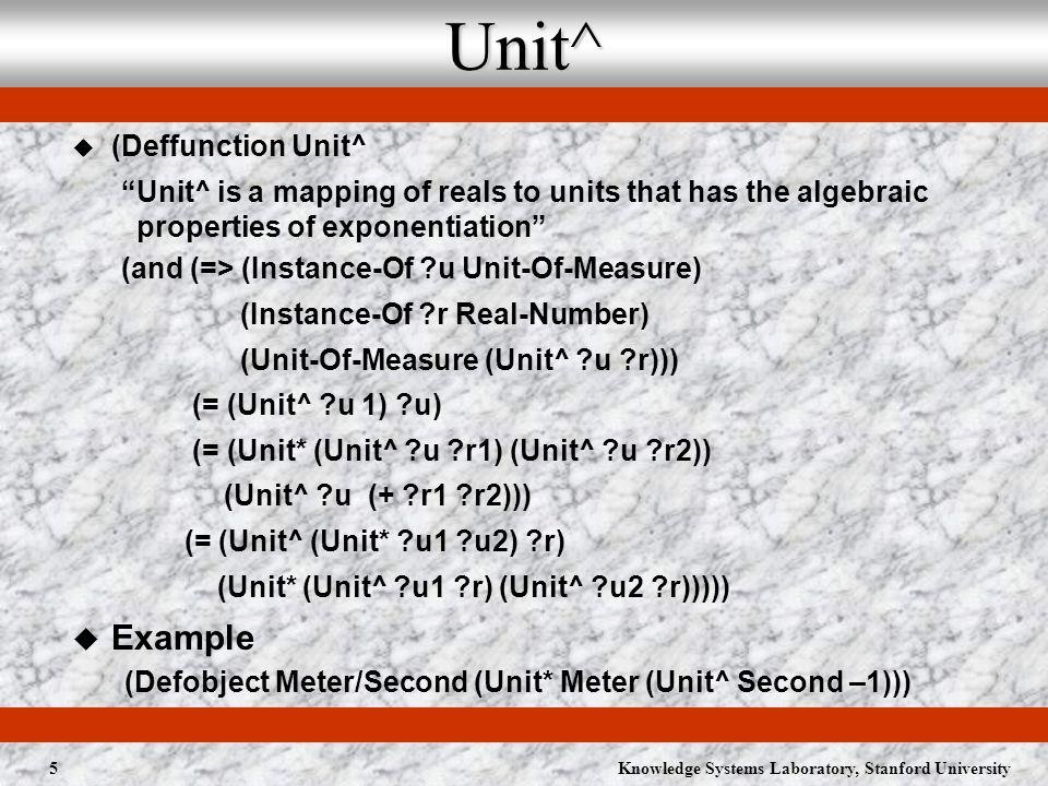 Knowledge Systems Laboratory, Stanford University6 Magnitude of Physical Quantities Quantity-Magnitude (Deffunction Quantity-Magnitude The magnitude of a physical quantity in a given unit of measure (=> (and (Quantity-Magnitude ?q ?u ?m) (/= ?m (and (Instance-Of ?q Physical-Quantity) (Instance-Of ?u Unit-Of-Measure) (Instance-Of ?m Magnitude) (= (Quantity-Dimension ?q) (Unit-Dimension ?u))) The-Quantity (Deffunction The-Quantity The physical quantity with a given magnitude in a given unit of measure ( (The-Quantity ?m ?u ?q) (Quantity-Magnitude ?q ?u ?m)) E.g., (Debobject Real-Fast (The-Quantity 10000 Meter/Second)) (=> (Instance-Of ?q1 Physical-Quantity) (Instance-Of ?q2 Physical-Quantity) (= ?q1 ?q2) ( (= ?q1 ?q2) (and (Quantity-Dimension ?q1 (Quantity-Dimension ?q2)) (=> (Instance-Of ?u Unit-Of-Measure) (Unit-Dimension ?u (Quantity-Dimension ?q1)) (Quantity-Magnitude ?q1 ?u (Quantity-Magnitude ?q2 ?u))))))
