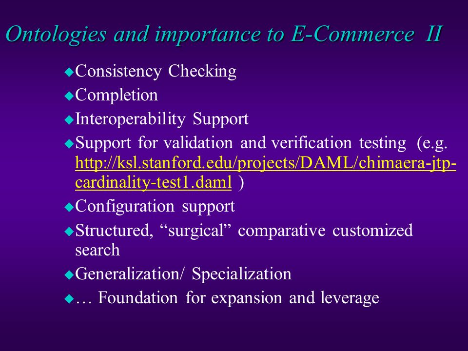 Ontologies and importance to E-Commerce Simple ontologies (taxonomies) provide: u Controlled shared vocabulary (search engines, authors, users, databases, programs/agents all speak same language) u Site Organization and Navigation Support u Expectation setting (left side of many web pages) u Umbrella Upper Level Structures (for extension) u Browsing support (tagged structures such as Yahoo!) u Search support (query expansion approaches such as FindUR, e-Cyc) u Sense disambiguation