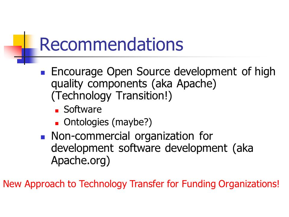 Recommendations Encourage Open Source development of high quality components (aka Apache) (Technology Transition!) Software Ontologies (maybe ) Non-commercial organization for development software development (aka Apache.org) New Approach to Technology Transfer for Funding Organizations!