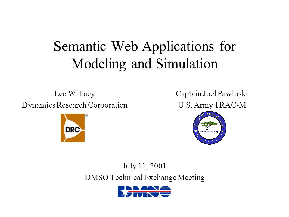 Semantic Web Applications for Modeling and Simulation July 11, 2001 DMSO Technical Exchange Meeting Lee W. Lacy Dynamics Research Corporation Captain