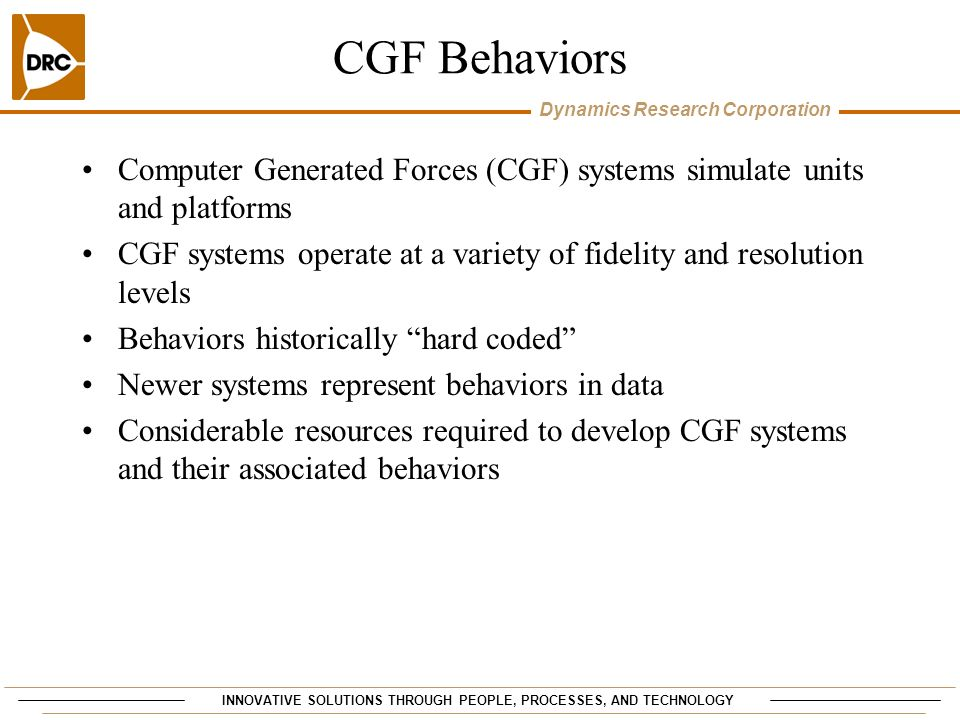 INNOVATIVE SOLUTIONS THROUGH PEOPLE, PROCESSES, AND TECHNOLOGY Dynamics Research Corporation CGF Behaviors Computer Generated Forces (CGF) systems sim