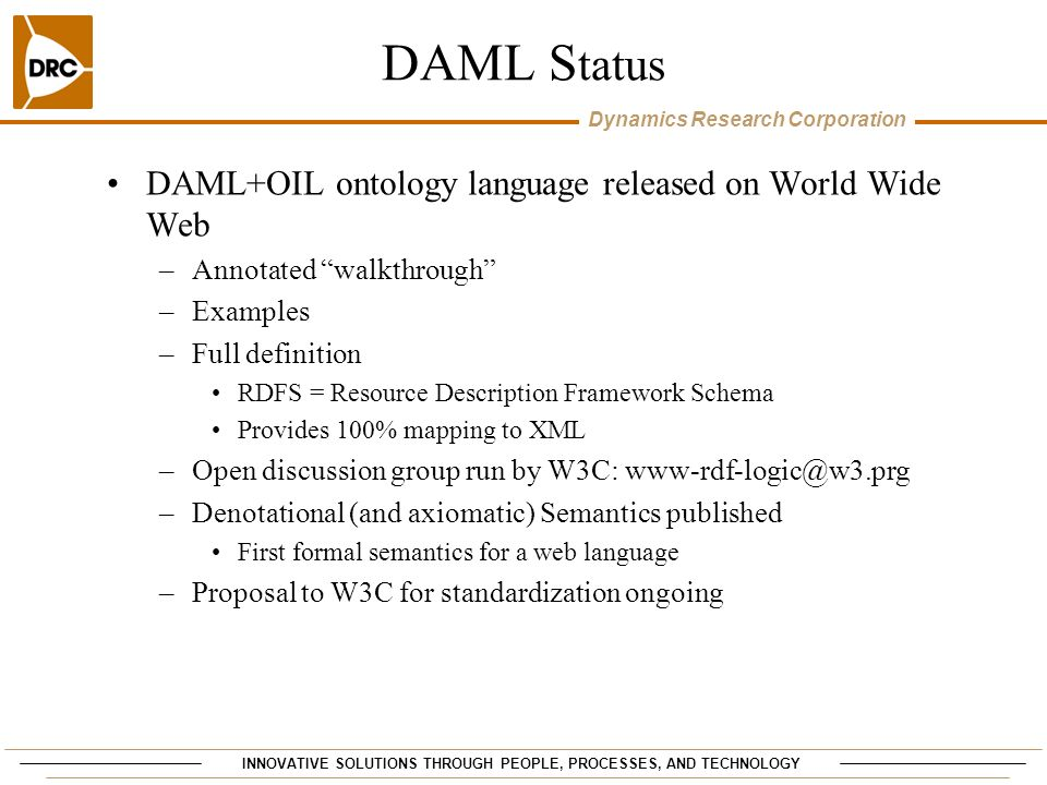 INNOVATIVE SOLUTIONS THROUGH PEOPLE, PROCESSES, AND TECHNOLOGY Dynamics Research Corporation DAML S tatus DAML+OIL ontology language released on World