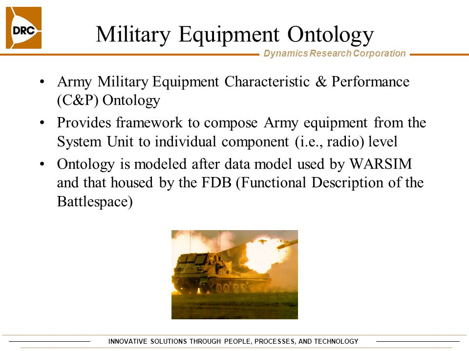 INNOVATIVE SOLUTIONS THROUGH PEOPLE, PROCESSES, AND TECHNOLOGY Dynamics Research Corporation Military Equipment Ontology Army Military Equipment Chara