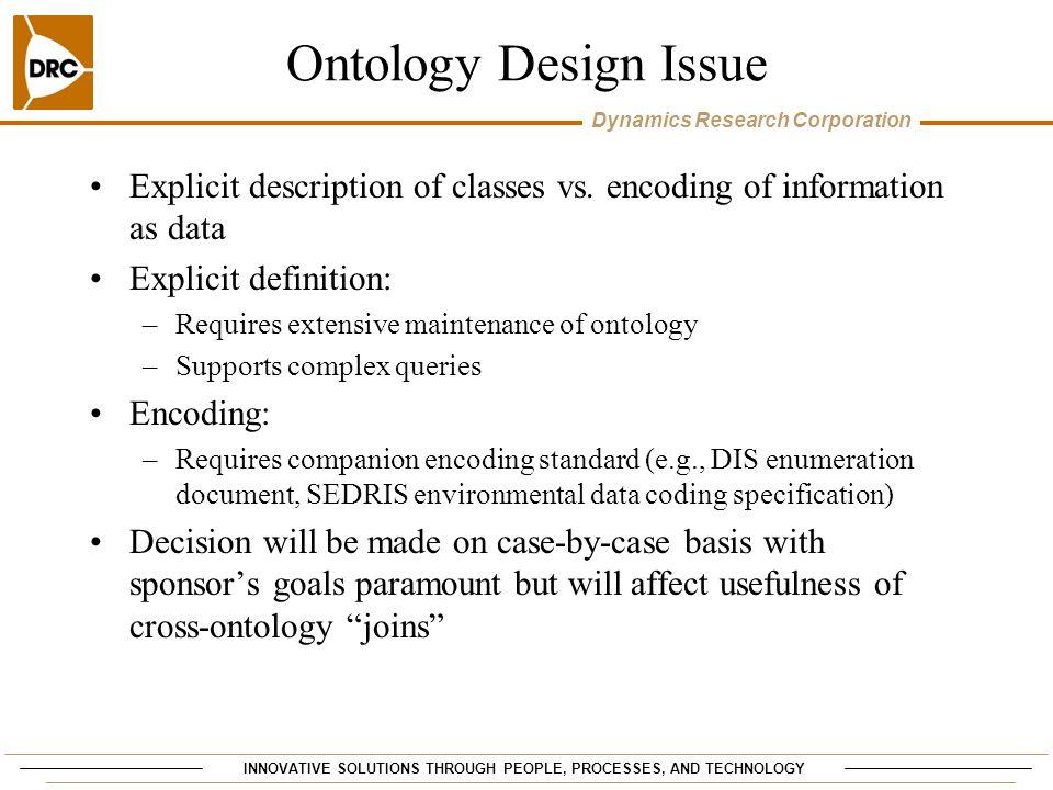 Dynamics Research Corporation Ontology Design Issue Explicit description of classes vs. encoding of information as data Explicit definition: –Requires