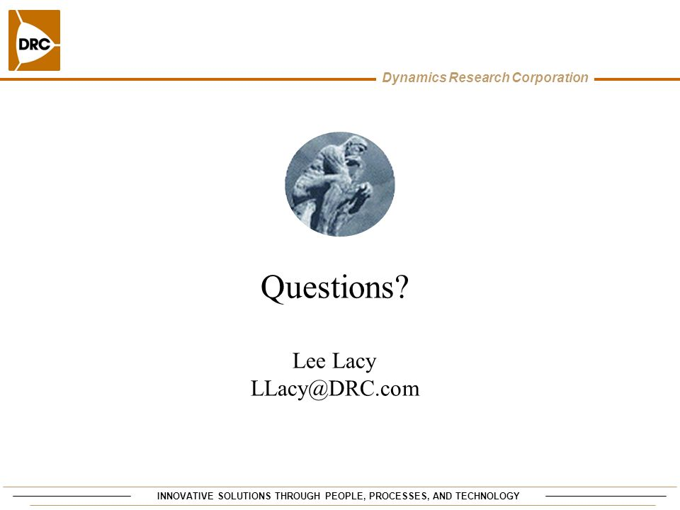 INNOVATIVE SOLUTIONS THROUGH PEOPLE, PROCESSES, AND TECHNOLOGY Dynamics Research Corporation Questions? Lee Lacy LLacy@DRC.com