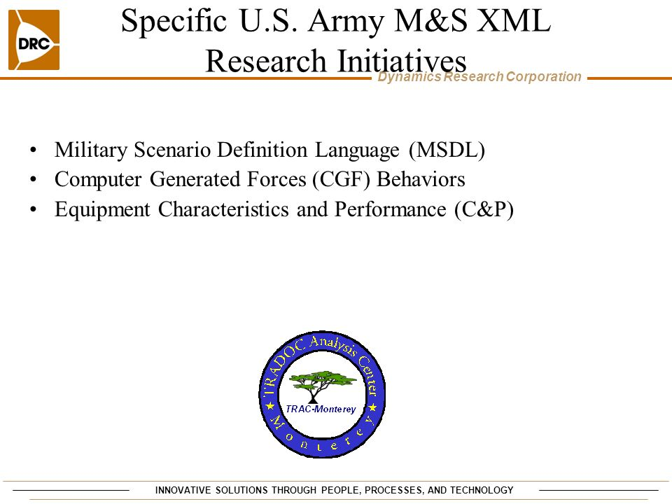 INNOVATIVE SOLUTIONS THROUGH PEOPLE, PROCESSES, AND TECHNOLOGY Dynamics Research Corporation Specific U.S. Army M&S XML Research Initiatives Military