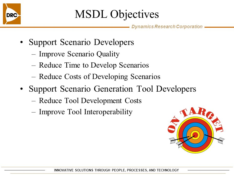 INNOVATIVE SOLUTIONS THROUGH PEOPLE, PROCESSES, AND TECHNOLOGY Dynamics Research Corporation MSDL Objectives Support Scenario Developers –Improve Scen