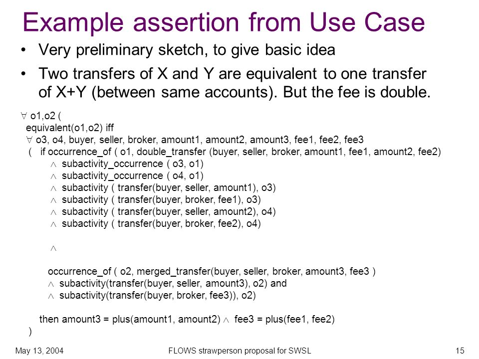 May 13, 2004FLOWS strawperson proposal for SWSL15 Example assertion from Use Case Very preliminary sketch, to give basic idea Two transfers of X and Y are equivalent to one transfer of X+Y (between same accounts).